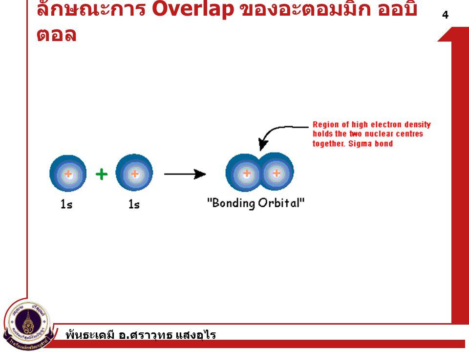 พันธะเคมี อ. ศราวุทธ แสงอุไร 4 ลักษณะการ Overlap ของอะตอมมิก ออบิ ตอล