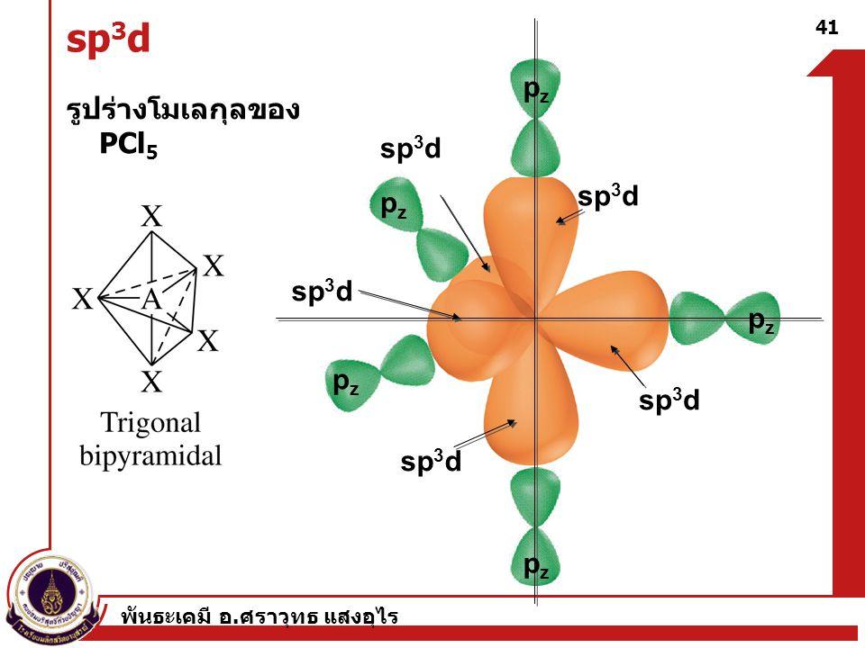 พันธะเคมี อ. ศราวุทธ แสงอุไร 41 sp 3 d รูปร่างโมเลกุลของ PCl 5 sp 3 d pzpz pzpz pzpz pzpz pzpz