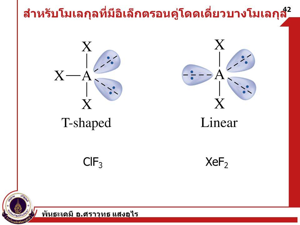 พันธะเคมี อ. ศราวุทธ แสงอุไร 42 สำหรับโมเลกุลที่มีอิเล็กตรอนคู่โดดเดี่ยวบางโมเลกุล ClF 3 XeF 2
