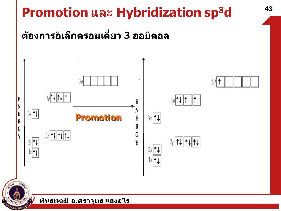 พันธะเคมี อ. ศราวุทธ แสงอุไร 43 Promotion และ Hybridization sp 3 d ต้องการอิเล็กตรอนเดี่ยว 3 ออบิตอล Promotion