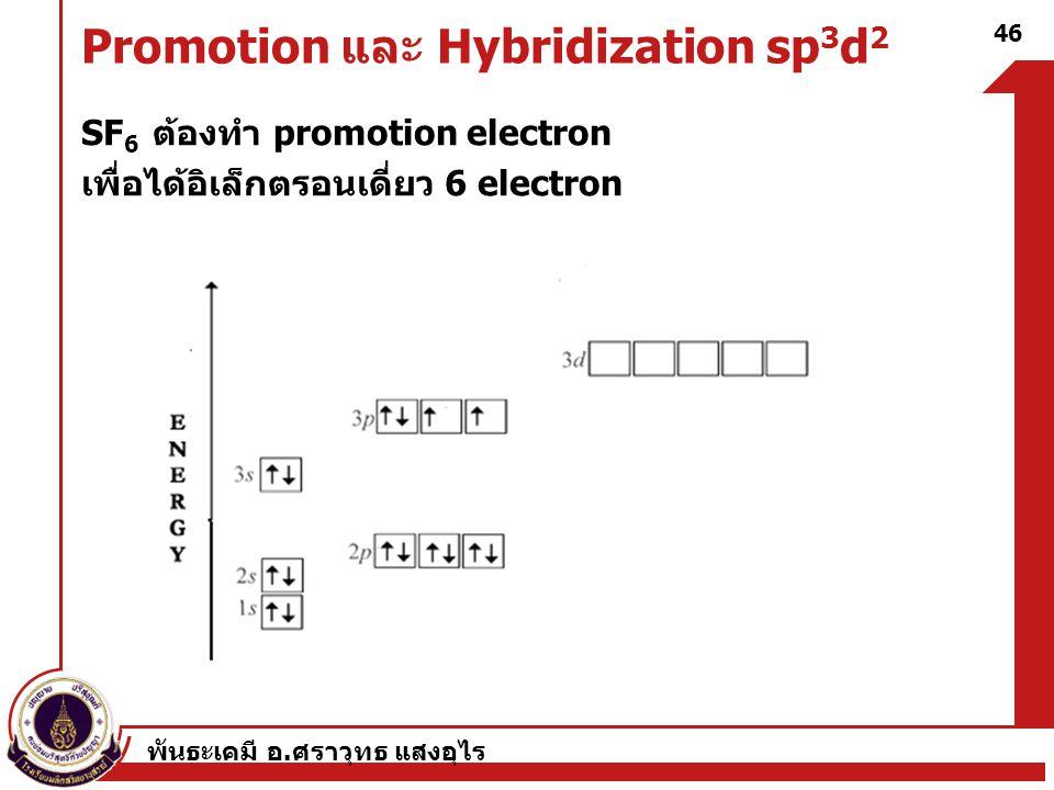 พันธะเคมี อ. ศราวุทธ แสงอุไร 46 Promotion และ Hybridization sp 3 d 2 SF 6 ต้องทำ promotion electron เพื่อได้อิเล็กตรอนเดี่ยว 6 electron