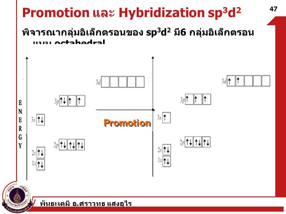 พันธะเคมี อ. ศราวุทธ แสงอุไร 47 Promotion และ Hybridization sp 3 d 2 พิจารณากลุ่มอิเล็กตรอนของ sp 3 d 2 มี 6 กลุ่มอิเล็กตรอน แบบ octahedral Promotion