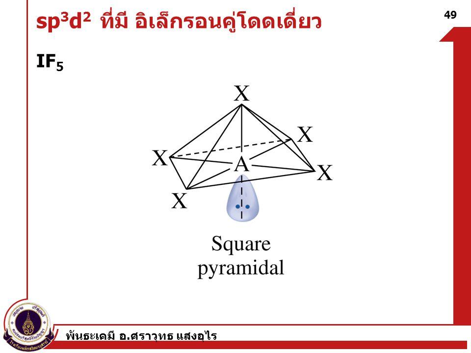 พันธะเคมี อ. ศราวุทธ แสงอุไร 49 sp 3 d 2 ที่มี อิเล็กรอนคู่โดดเดี่ยว IF 5
