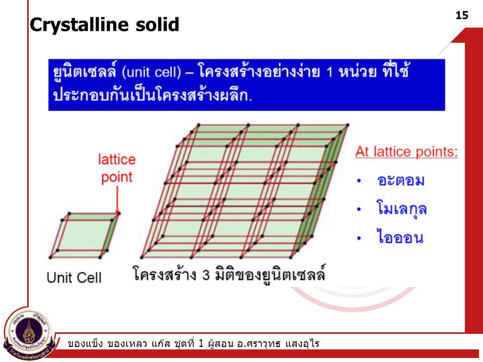 ของแข็ง ของเหลว แก๊ส ชุดที่ 1 ผู้สอน อ. ศราวุทธ แสงอุไร 15 Crystalline solid