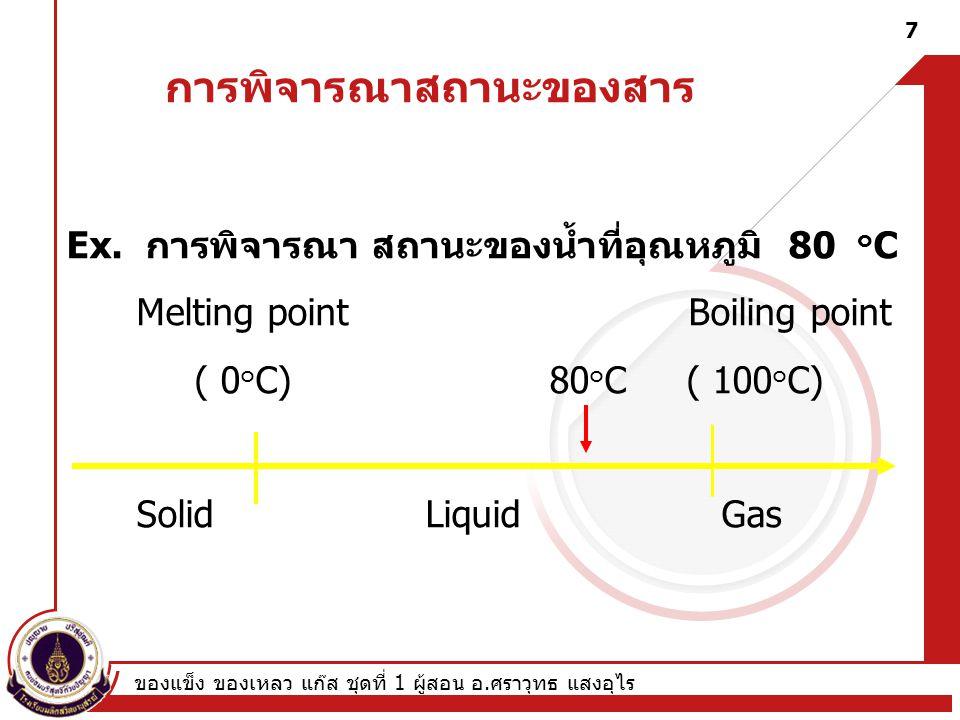 ของแข็ง ของเหลว แก๊ส ชุดที่ 1 ผู้สอน อ.ศราวุทธ แสงอุไร 7 การพิจารณาสถานะของสาร Ex.
