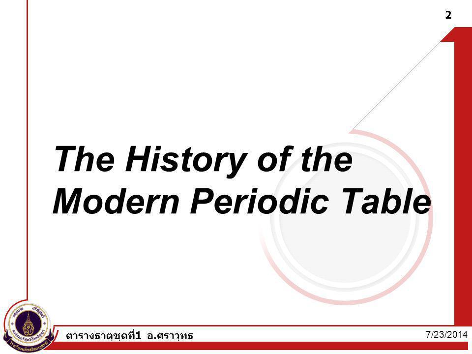 7/23/2014 ตารางธาตุชุดที่1 อ.ศราวุทธ 2 The History of the Modern Periodic Table