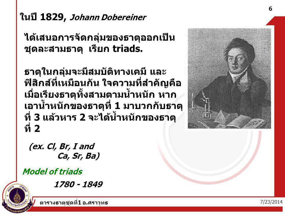 7/23/2014 ตารางธาตุชุดที่1 อ.ศราวุทธ 6 ในปี 1829, Johann Dobereiner 1780 - 1849 Model of triads ได้เสนอการจัดกลุ่มของธาตุออกเป็น ชุดละสามธาตุ เรียก tr
