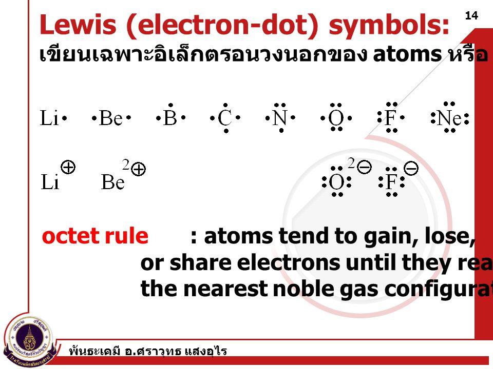 พันธะเคมี อ. ศราวุทธ แสงอุไร 14 Lewis (electron-dot) symbols: เขียนเฉพาะอิเล็กตรอนวงนอกของ atoms หรือ ions octet rule : atoms tend to gain, lose, or s