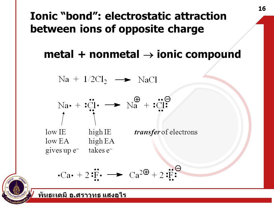 """พันธะเคมี อ. ศราวุทธ แสงอุไร 16 Ionic """"bond"""": electrostatic attraction between ions of opposite charge metal + nonmetal  ionic compound low IE low EA"""