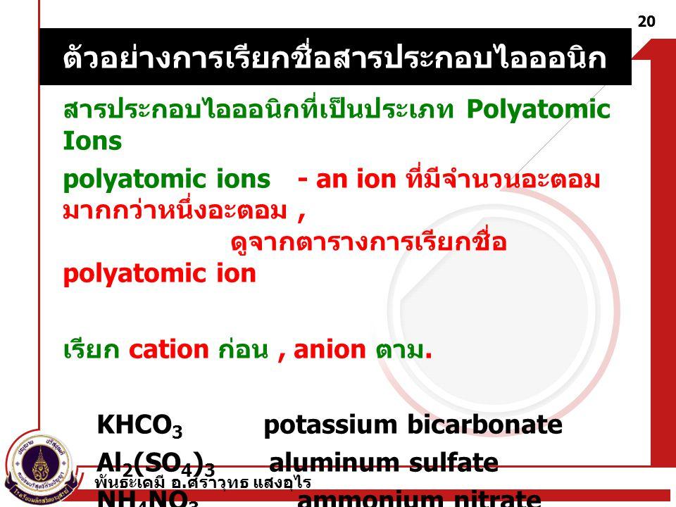 พันธะเคมี อ. ศราวุทธ แสงอุไร 20 สารประกอบไอออนิกที่เป็นประเภท Polyatomic Ions polyatomic ions - an ion ที่มีจำนวนอะตอม มากกว่าหนึ่งอะตอม, ดูจากตารางกา