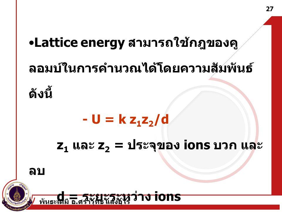 พันธะเคมี อ. ศราวุทธ แสงอุไร 27 Lattice energy สามารถใช้กฎของคู ลอมบ์ในการคำนวณได้โดยความสัมพันธ์ ดังนี้ - U = k z 1 z 2 /d z 1 และ z 2 = ประจุของ ion