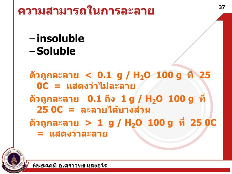 พันธะเคมี อ. ศราวุทธ แสงอุไร 37 ความสามารถในการละลาย –insoluble –Soluble ตัวถูกละลาย < 0.1 g / H 2 O 100 g ที่ 25 0C = แสดงว่าไม่ละลาย ตัวถูกละลาย 0.1