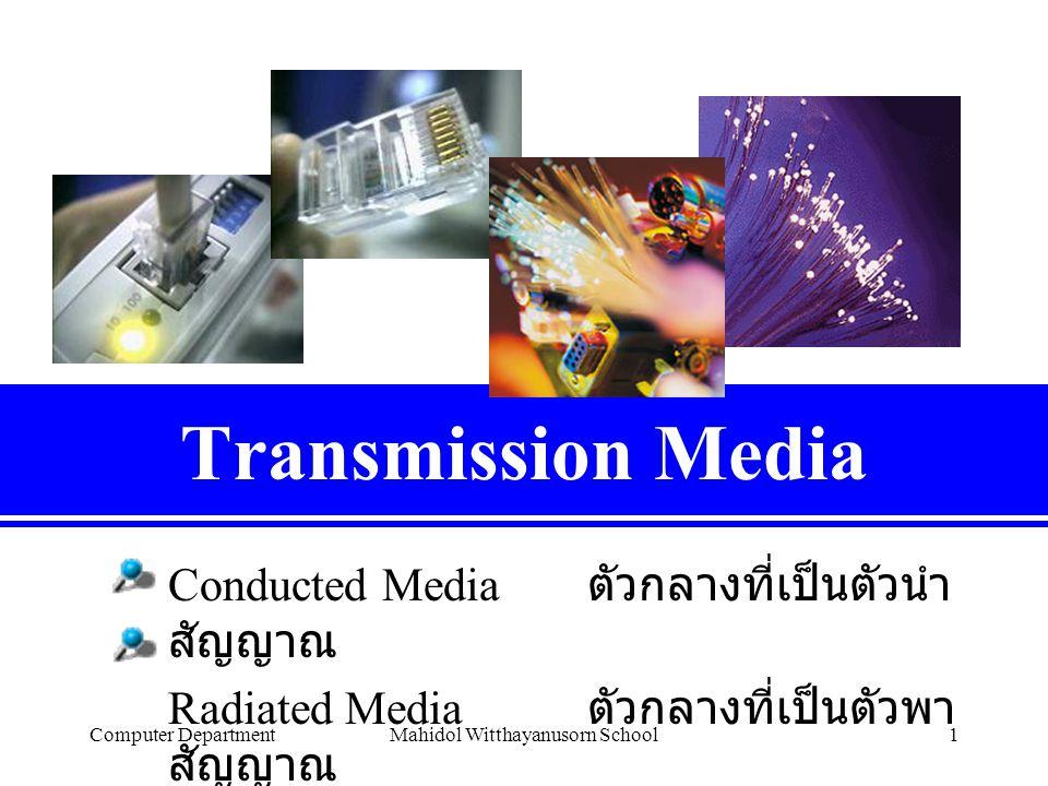 Computer DepartmentMahidol Witthayanusorn School1 Transmission Media Conducted Media ตัวกลางที่เป็นตัวนำ สัญญาณ Radiated Media ตัวกลางที่เป็นตัวพา สัญญาณ