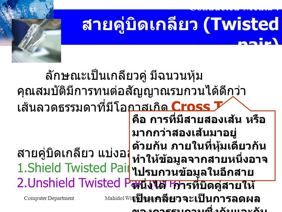 Computer DepartmentMahidol Witthayanusorn School3 Conducted Media : สายคู่บิดเกลียว (Twisted pair) ลักษณะเป็นเกลียวคู่ มีฉนวนหุ้ม คุณสมบัติมีการทนต่อสัญญาณรบกวนได้ดีกว่า เส้นลวดธรรมดาที่มีโอกาสเกิด Cross Talk สายคู่บิดเกลียว แบ่งออกเป็น 1.Shield Twisted Pair (STP) 2.Unshield Twisted Pair (UTP) คือ การที่มีสายสองเส้น หรือ มากกว่าสองเส้นมาอยู่ ด้วยกัน ภายในที่หุ้มเดียวกัน ทำให้ข้อมูลจากสายหนึ่งอาจ ไปรบกวนข้อมูลในอีกสาย หนึ่งได้ การที่บิดคู่สายให้ เป็นเกลียวจะเป็นการลดผล ของการรบกวนซึ่งกันและกัน ได้