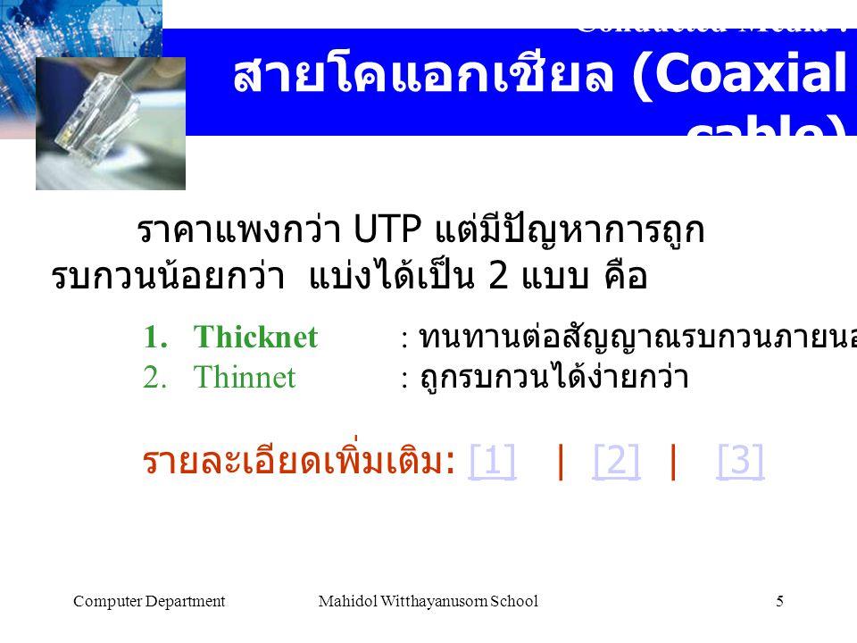 Computer DepartmentMahidol Witthayanusorn School5 Conducted Media : สายโคแอกเชียล (Coaxial cable) ราคาแพงกว่า UTP แต่มีปัญหาการถูก รบกวนน้อยกว่า แบ่งได้เป็น 2 แบบ คือ 1.Thicknet: ทนทานต่อสัญญาณรบกวนภายนอกได้ดีกว่า 2.Thinnet: ถูกรบกวนได้ง่ายกว่า รายละเอียดเพิ่มเติม : [1]   [2]   [3][1][2][3]