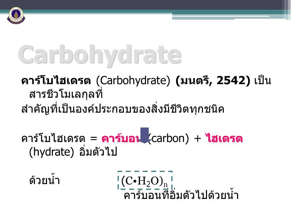Carbohydrate คาร์โบไฮเดรต (Carbohydrate) ( มนตรี, 2542) เป็น สารชีวโมเลกุลที่ สำคัญที่เป็นองค์ประกอบของสิ่งมีชีวิตทุกชนิค คาร์บอนไฮเดรต คาร์โบไฮเดรต =