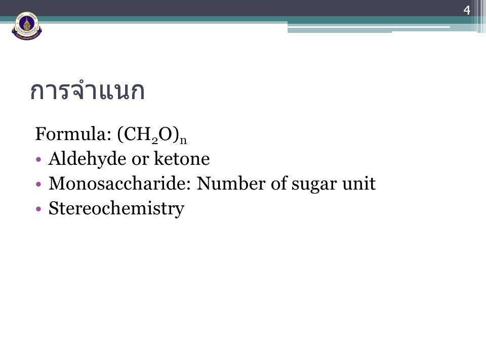 การจำแนก Formula: (CH 2 O) n Aldehyde or ketone Monosaccharide: Number of sugar unit Stereochemistry 4