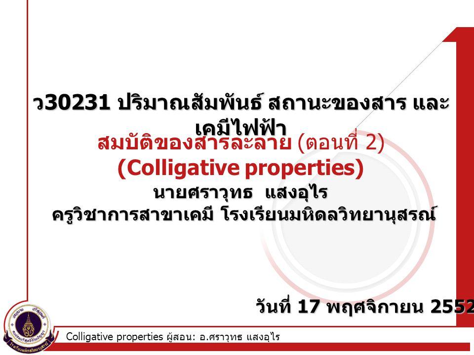 Colligative properties ผู้สอน : อ. ศราวุทธ แสงอุไร สมบัติของสารละลาย ( ตอนที่ 2) (Colligative properties) ว 30231 ปริมาณสัมพันธ์ สถานะของสาร และ เคมีไ