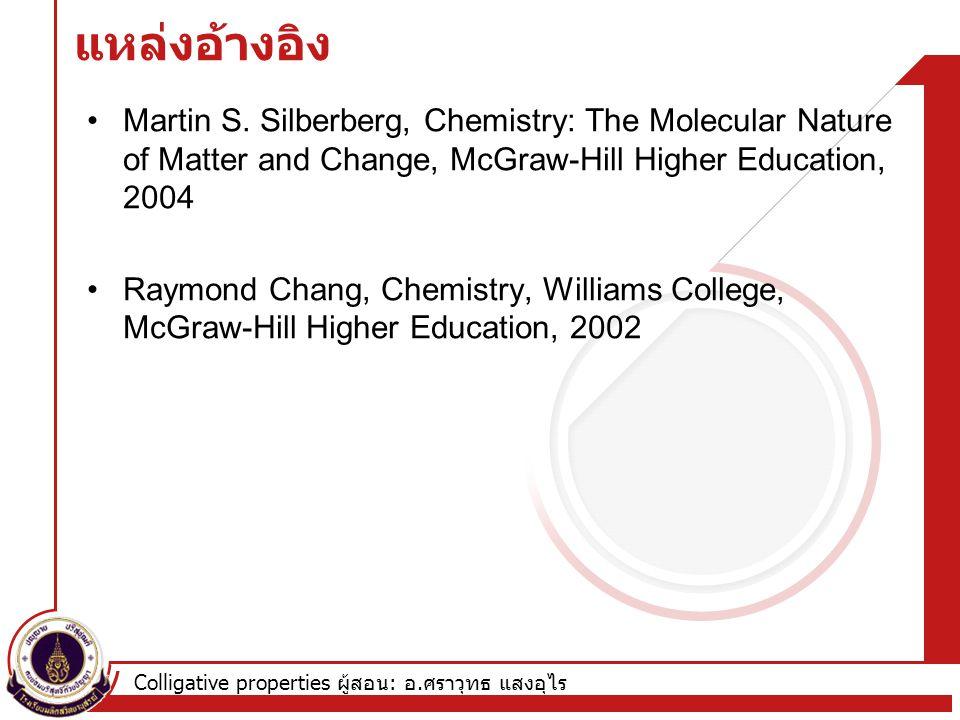 Colligative properties ผู้สอน : อ. ศราวุทธ แสงอุไร แหล่งอ้างอิง Martin S. Silberberg, Chemistry: The Molecular Nature of Matter and Change, McGraw-Hil
