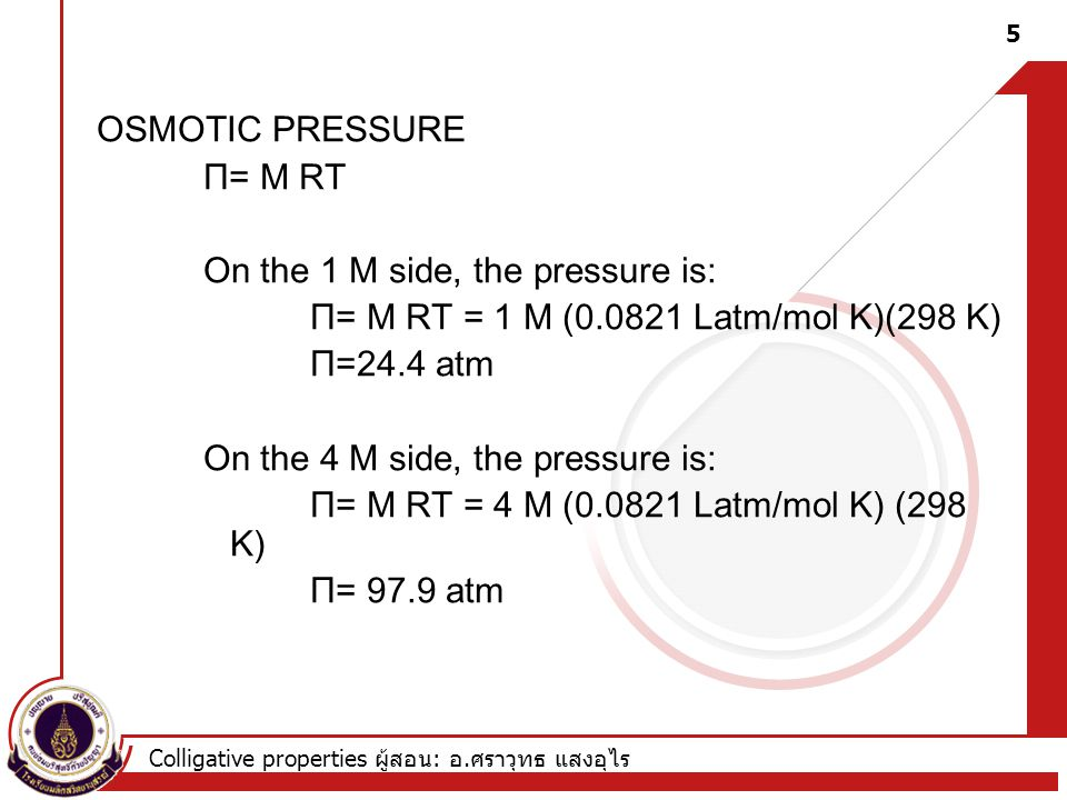 Colligative properties ผู้สอน : อ. ศราวุทธ แสงอุไร OSMOTIC PRESSURE Π= M RT On the 1 M side, the pressure is: Π= M RT = 1 M (0.0821 Latm/mol K)(298 K)