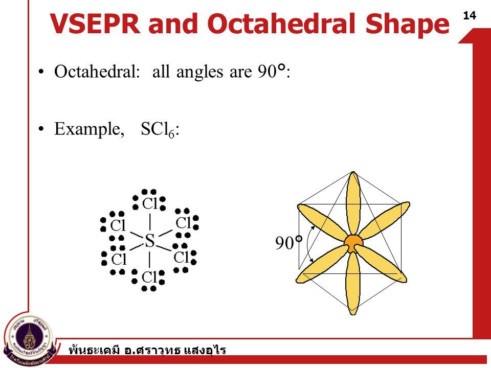 พันธะเคมี อ. ศราวุทธ แสงอุไร 14 VSEPR and Octahedral Shape Octahedral: all angles are 90°: Example, SCl 6 : 90°