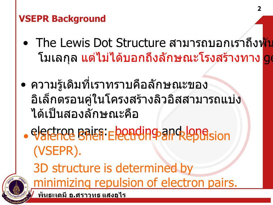 พันธะเคมี อ. ศราวุทธ แสงอุไร 2 VSEPR Background ความรู้เดิมที่เราทราบคือลักษณะของ อิเล็กตรอนคู่ในโครงสร้างลิวอิสสามารถแบ่ง ได้เป็นสองลักษณะคือ electro