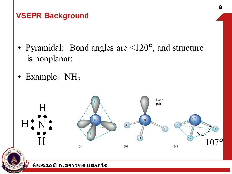 พันธะเคมี อ. ศราวุทธ แสงอุไร 8 Pyramidal: Bond angles are <120°, and structure is nonplanar: Example: NH 3 107° VSEPR Background