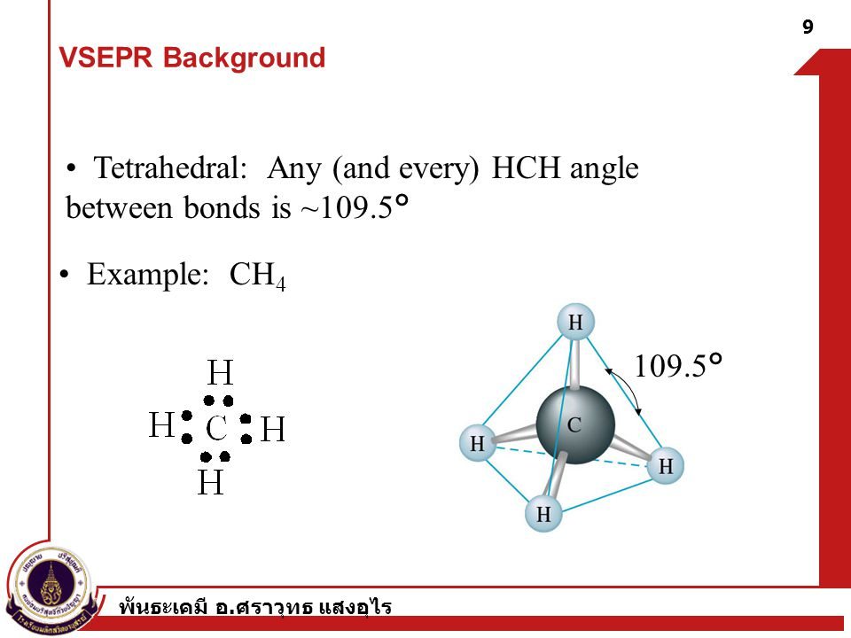 พันธะเคมี อ. ศราวุทธ แสงอุไร 9 Tetrahedral: Any (and every) HCH angle between bonds is ~109.5° Example: CH 4 109.5° VSEPR Background