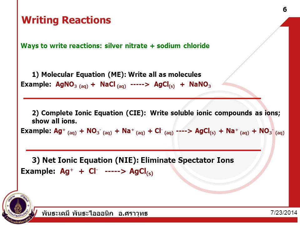 7/23/2014 พันธะเคมี พันธะไอออนิก อ.ศราวุทธ 6 Writing Reactions Ways to write reactions: silver nitrate + sodium chloride 1) Molecular Equation (ME): W