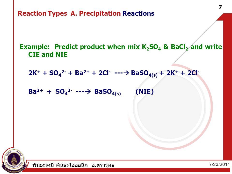 7/23/2014 พันธะเคมี พันธะไอออนิก อ.ศราวุทธ 7 Reaction Types A. Precipitation Reactions Example: Predict product when mix K 2 SO 4 & BaCl 2 and write C
