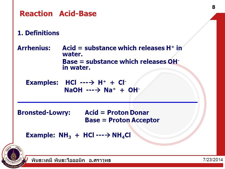 7/23/2014 พันธะเคมี พันธะไอออนิก อ.ศราวุทธ 8 Reaction Acid-Base 1. Definitions Arrhenius:Acid = substance which releases H + in water. Base = substanc