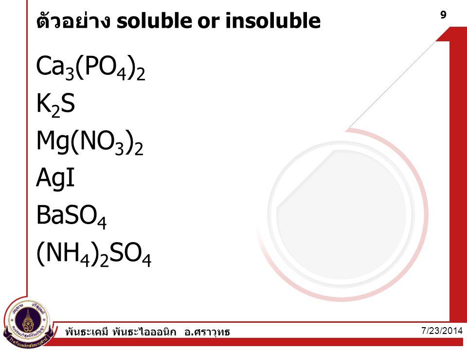 7/23/2014 พันธะเคมี พันธะไอออนิก อ.ศราวุทธ 9 ตัวอย่าง soluble or insoluble Ca 3 (PO 4 ) 2 K2SK2S Mg(NO 3 ) 2 AgI BaSO 4 (NH 4 ) 2 SO 4