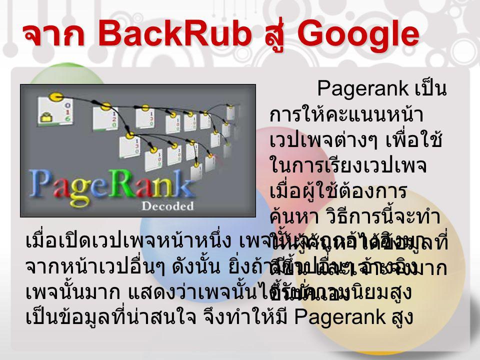 จาก BackRub สู่ Google Pagerank เป็น การให้คะแนนหน้า เวปเพจต่างๆ เพื่อใช้ ในการเรียงเวปเพจ เมื่อผู้ใช้ต้องการ ค้นหา วิธีการนี้จะทำ ให้ผู้ค้นหาได้ข้อมู