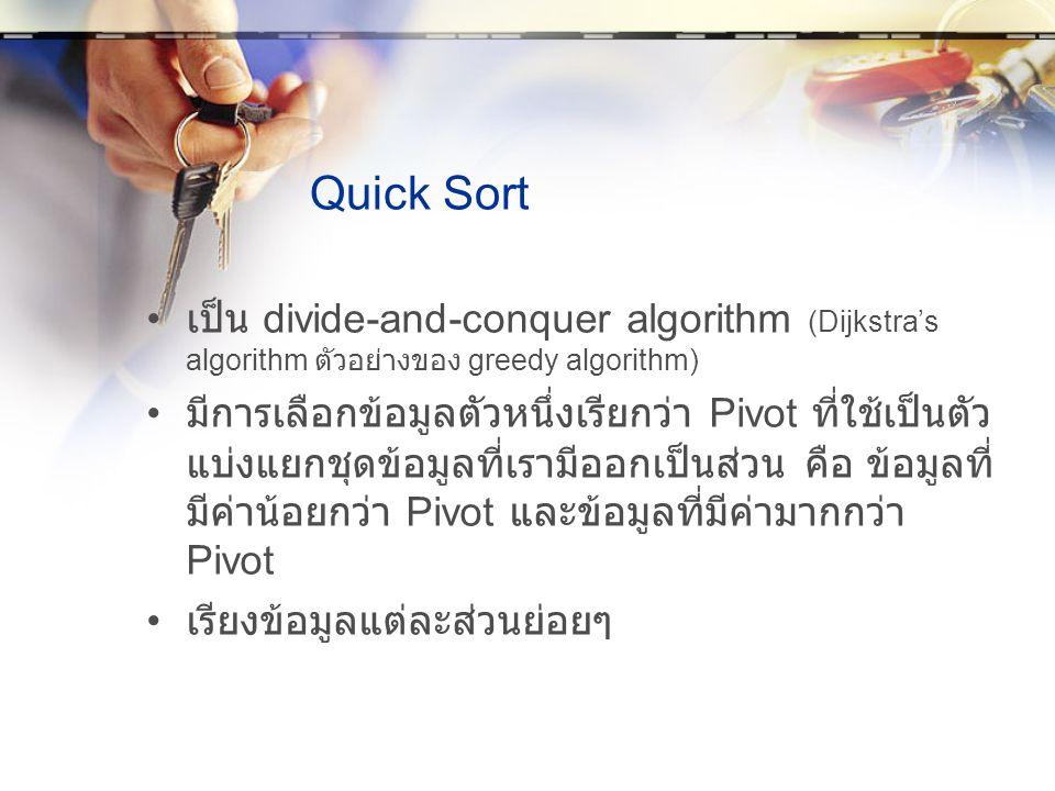 Quick Sort เป็น divide-and-conquer algorithm (Dijkstra's algorithm ตัวอย่างของ greedy algorithm) มีการเลือกข้อมูลตัวหนึ่งเรียกว่า Pivot ที่ใช้เป็นตัว แบ่งแยกชุดข้อมูลที่เรามีออกเป็นส่วน คือ ข้อมูลที่ มีค่าน้อยกว่า Pivot และข้อมูลที่มีค่ามากกว่า Pivot เรียงข้อมูลแต่ละส่วนย่อยๆ