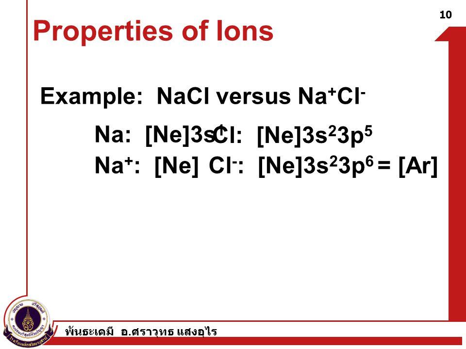 พันธะเคมี อ. ศราวุทธ แสงอุไร 10 Properties of Ions Example: NaCl versus Na + Cl - Na: [Ne]3s 1 Cl: [Ne]3s 2 3p 5 Na + : [Ne]Cl - : [Ne]3s 2 3p 6 = [Ar