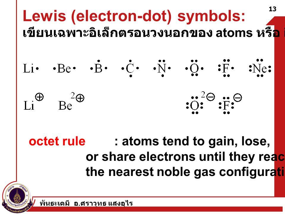 พันธะเคมี อ. ศราวุทธ แสงอุไร 13 Lewis (electron-dot) symbols: เขียนเฉพาะอิเล็กตรอนวงนอกของ atoms หรือ ions octet rule : atoms tend to gain, lose, or s