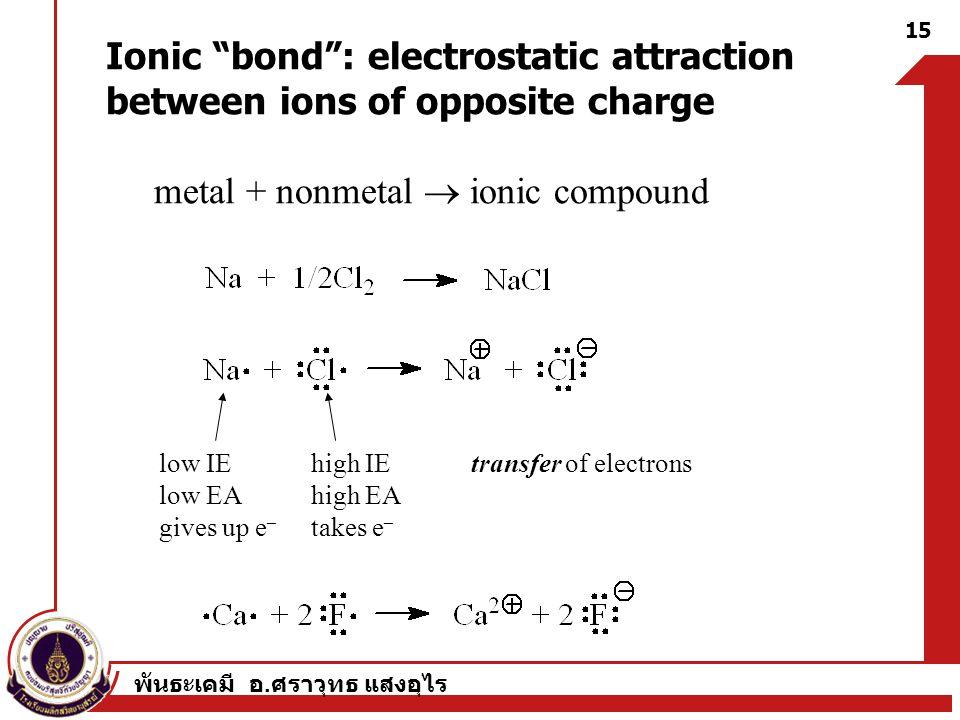 """พันธะเคมี อ. ศราวุทธ แสงอุไร 15 Ionic """"bond"""": electrostatic attraction between ions of opposite charge metal + nonmetal  ionic compound low IE low EA"""