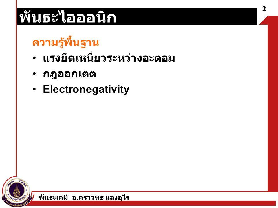 พันธะเคมี อ. ศราวุทธ แสงอุไร 2 พันธะไอออนิก ความรู้พื้นฐาน แรงยึดเหนี่ยวระหว่างอะตอม กฎออกเตต Electronegativity