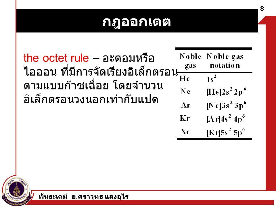 พันธะเคมี อ. ศราวุทธ แสงอุไร 8 the octet rule – อะตอมหรือ ไอออน ที่มีการจัดเรียงอิเล็กตรอน ตามแบบก๊าซเฉื่อย โดยจำนวน อิเล็กตรอนวงนอกเท่ากับแปด กฎออกเต