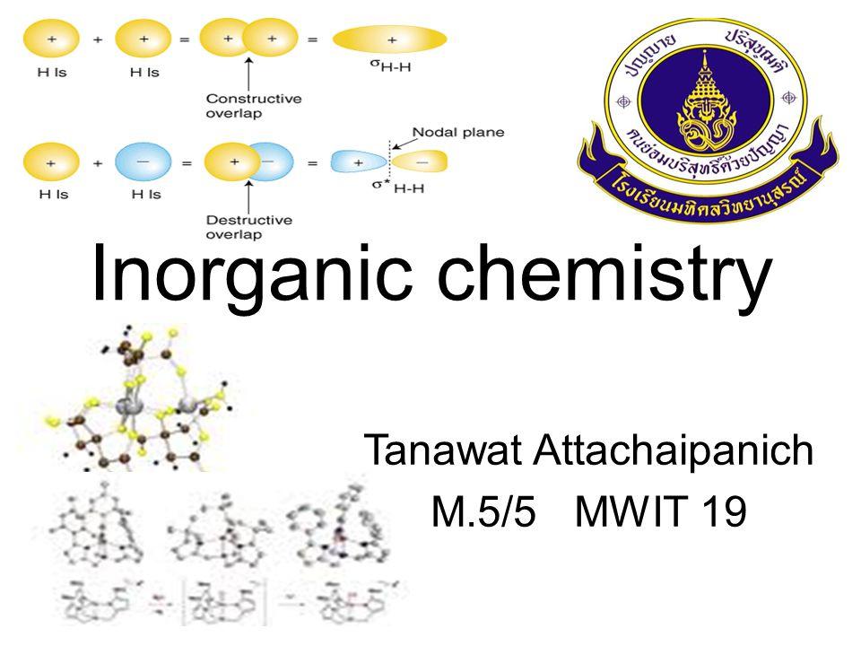 Inorganic chemistry Tanawat Attachaipanich M.5/5 MWIT 19