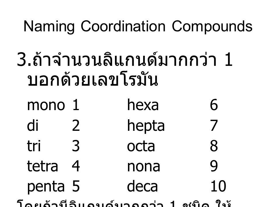 3. ถ้าจำนวนลิแกนด์มากกว่า 1 บอกด้วยเลขโรมัน mono1hexa6 di2hepta7 tri3octa8 tetra4nona9 penta5deca10 โดยถ้ามีลิแกนด์มากกว่า 1 ชนิด ให้ เรียงตามอักษร