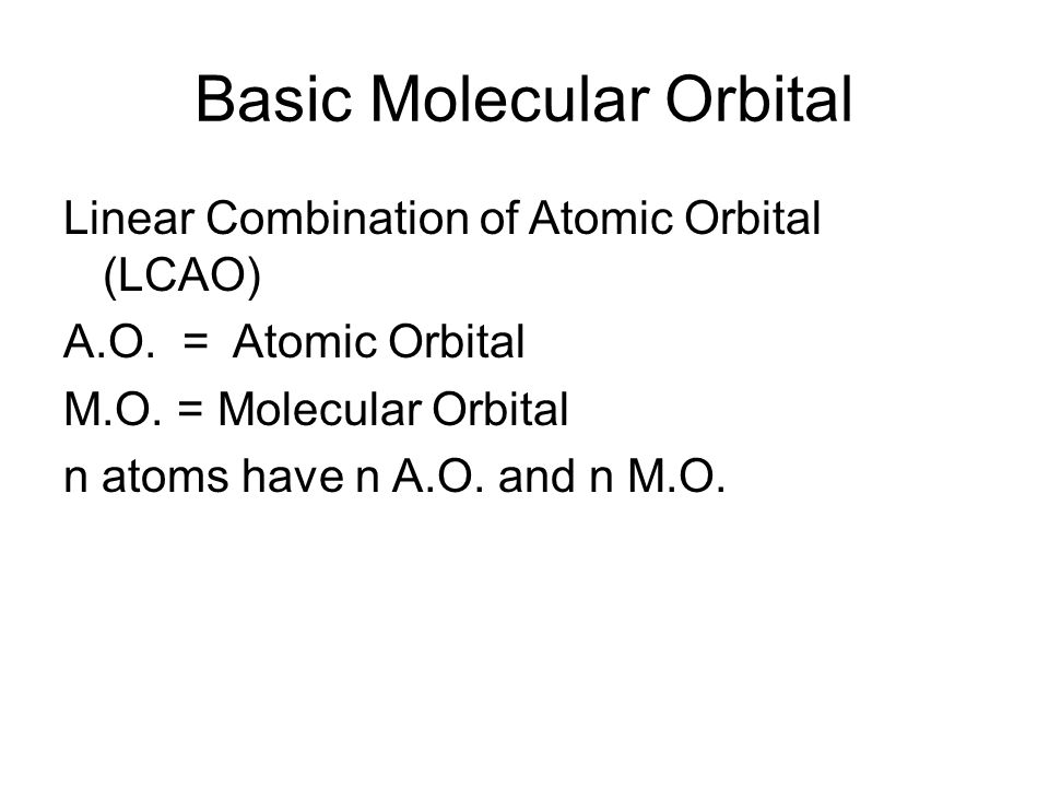 Basic Molecular Orbital Linear Combination of Atomic Orbital (LCAO) A.O. = Atomic Orbital M.O. = Molecular Orbital n atoms have n A.O. and n M.O.