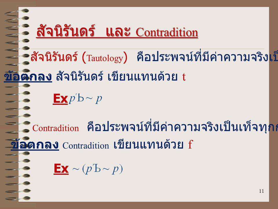 11 สัจนิรันดร์ และ Contradition สัจนิรันดร์ ( Tautology ) คือประพจน์ที่มีค่าความจริงเป็นจริงทุกกรณี ข้อตกลง สัจนิรันดร์ เขียนแทนด้วย t Contradition คือประพจน์ที่มีค่าความจริงเป็นเท็จทุกกรณี ข้อตกลง Contradition เขียนแทนด้วย f Ex