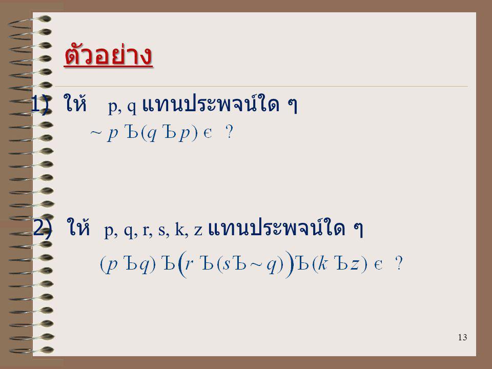 13 ตัวอย่าง 1) ให้ p, q แทนประพจน์ใด ๆ 2) ให้ p, q, r, s, k, z แทนประพจน์ใด ๆ