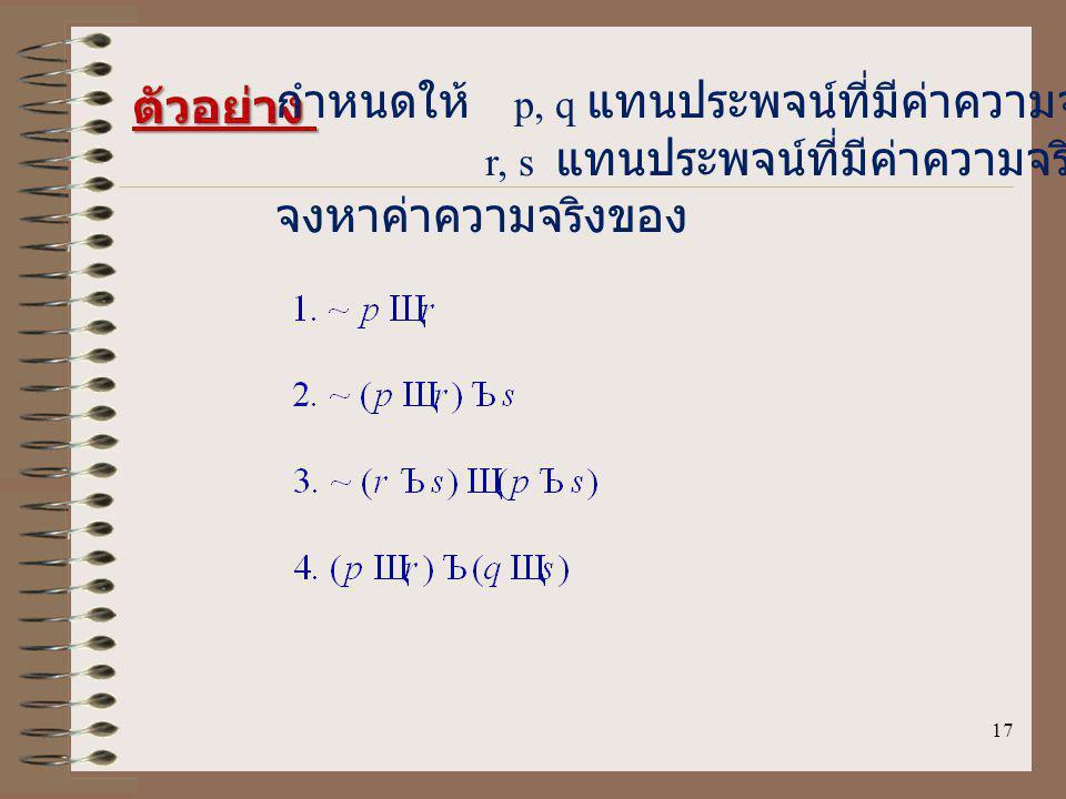 17 ตัวอย่าง กำหนดให้ p, q แทนประพจน์ที่มีค่าความจริงเป็นจริง r, s แทนประพจน์ที่มีค่าความจริงเป็นเท็จ จงหาค่าความจริงของ