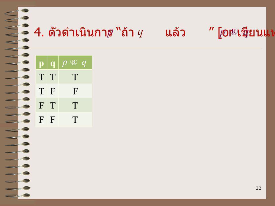 22 4. ตัวดำเนินการ ถ้า แล้ว [or เขียนแทนด้วย ] pq TTT TFF FTT FFT