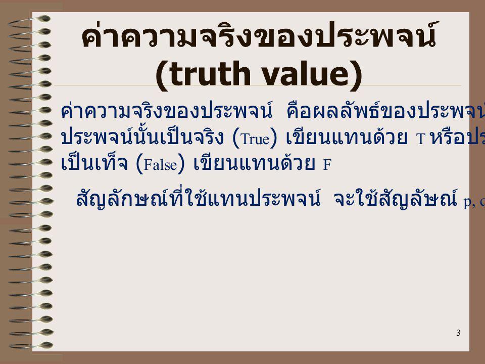 3 ค่าความจริงของประพจน์ (truth value) ค่าความจริงของประพจน์ คือผลลัพธ์ของประพจน์ที่เราบอกได้ว่า ประพจน์นั้นเป็นจริง ( True ) เขียนแทนด้วย T หรือประพจน์นั้น เป็นเท็จ ( False ) เขียนแทนด้วย F สัญลักษณ์ที่ใช้แทนประพจน์ จะใช้สัญลัษณ์ p, q, r,...