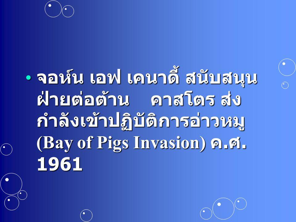 จอห์น เอฟ เคนาดี้ สนับสนุน ฝ่ายต่อต้าน คาสโตร ส่ง กำลังเข้าปฏิบัติการอ่าวหมู (Bay of Pigs Invasion) ค. ศ. 1961 จอห์น เอฟ เคนาดี้ สนับสนุน ฝ่ายต่อต้าน