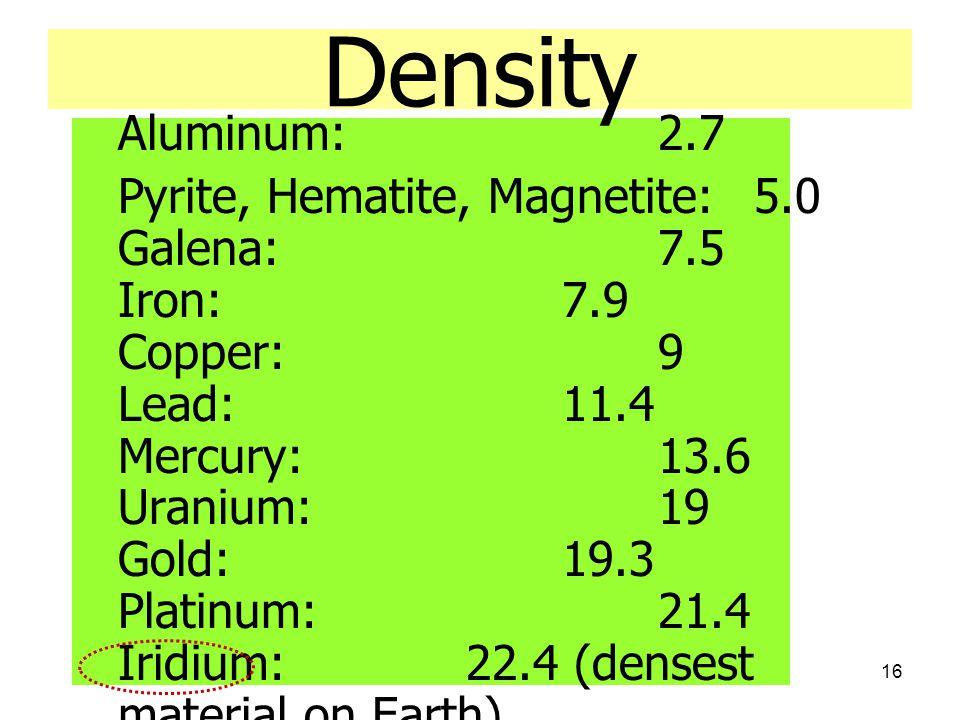 16 Density Aluminum: 2.7 Pyrite, Hematite, Magnetite: 5.0 Galena: 7.5 Iron: 7.9 Copper: 9 Lead: 11.4 Mercury: 13.6 Uranium: 19 Gold: 19.3 Platinum: 21