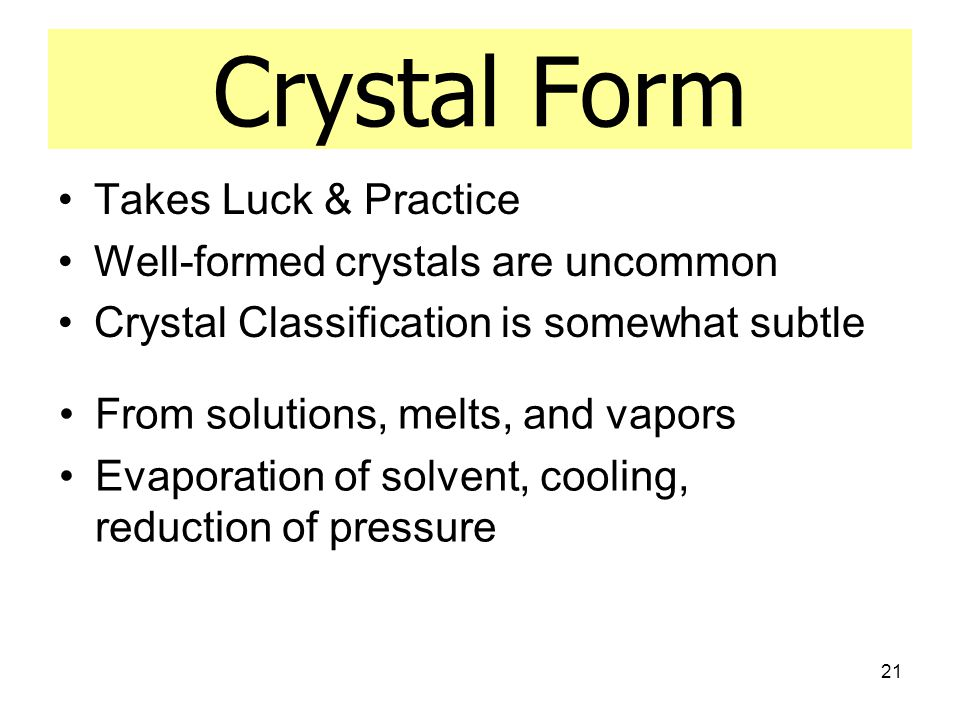 21 Crystal Form Takes Luck & Practice Well-formed crystals are uncommon Crystal Classification is somewhat subtle From solutions, melts, and vapors Evaporation of solvent, cooling, reduction of pressure
